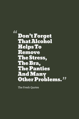 Funny Drinking Alcohol Quotes Don T Forget That Alcohol Helps To Remove The Stress The Bra The Pan Funny Drinking Quotes Alcohol Quotes Funny Alcohol Quotes