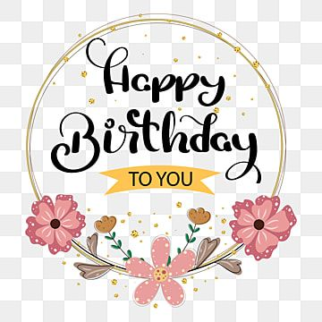 Happy Birthday To You Text Design With Flowers Happy Birthday Happy Birthday Png And Vector With Transparent Background For Free Download Happy Birthday Typography Happy Birthday Logo Happy Birthday Printable