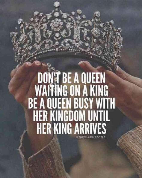 """Don't be a queen waiting on a king, be a queen busy with her kingdom until her king arrives."""