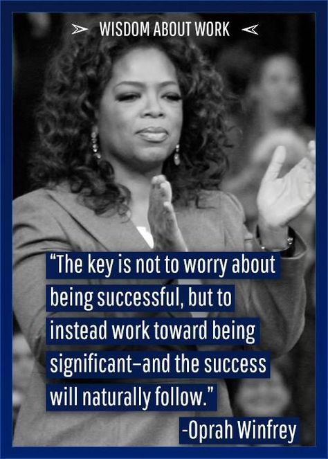 """""""The key is not to worry about being successful, but to instead work toward being significant - and the success will naturally follow."""" - Oprah Winfrey"""