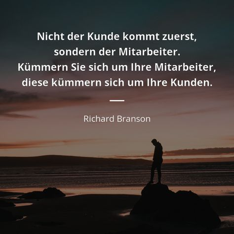 Nicht der Kunde kommt zuerst, sondern der Mitarbeiter. Kümmern Sie sich um Ihre Mitarbeiter, diese kümmern sich um Ihre Kunden. - Richard Branson