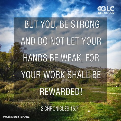 """2 Chronicles 15:7 But you, take courage! Do not let your hands be weak, for your work shall be rewarded."""""""