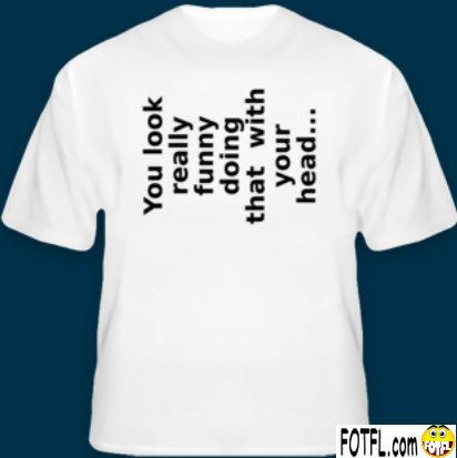 Funny T-Shirt: You Look Really Funny Doing That With Your Head ...
