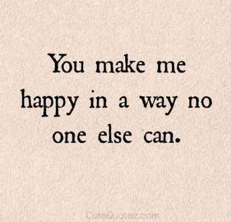 """You make me happy in a way no one else can."" — Unknown"