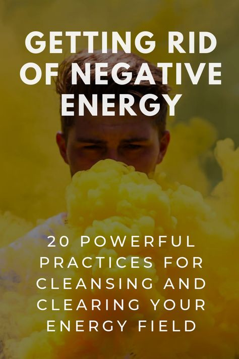 Getting Rid of Negative Energy: 20 Powerful Practices for Cleansing Your Energy Field