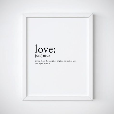 Love Definition Print featuring the word Love with the definition giving them the last piece of pizza no matter how much you want it Makes a great gift for Valentines Day. This black and white typography dictionary print makes a great addition to any room, office or kitchen! This is a downloadable