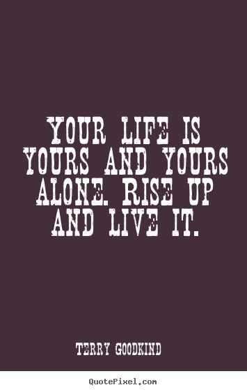 Image result for Your life is yours and yours alone. Rise up and live it. -Terry Goodkind