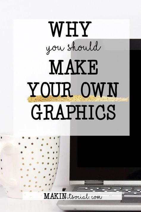 Why You Should Be Making Your Own Graphics | Makin It Social