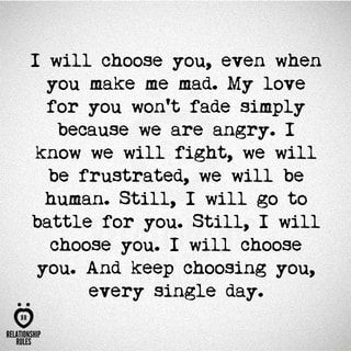 I will choose you, even when you make me mad. My love for you won't fade simply because we are angry. I Know we will fight, we will be frustrated, we will be human. Still, I will go to battle for you. Still, I will choose you. I will choose you. And Keep choosing you, .. every single day. © – popular memes on the site ifunny.co
