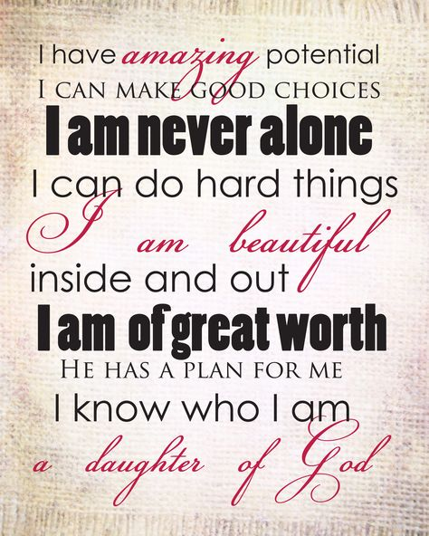 I have amazing potential. I can make good choices. I am never alone. I can do hard things. I am beautiful inside and out. I am of great worth. He has a plan for me. I know who I am. I am a daughter of God.