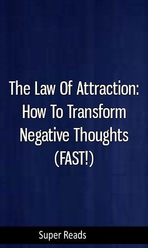 The Law Of Attraction: How To Transform Negative Thoughts