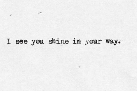 I see you shine in your way