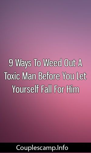 9 Ways To Weed Out A Toxic Man Before You Let Yourself Fall