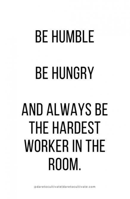 Be Humble Be Hungry And Be The Hardest Worker In The Room