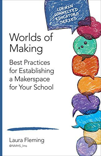 Worlds of Making: Best Practices for Establishing a Makerspace for Your School (Corwin Connected Educators Series) by Laura Fleming