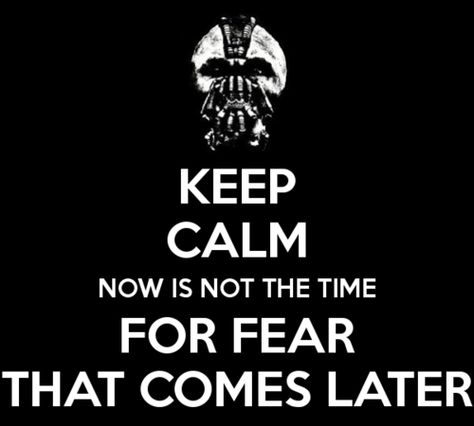 """Now is no the time for fear. That comes later."""