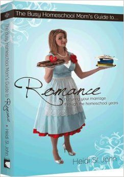 The Busy Homeschool Mom's Guide to Romance: Nurturing Your Marriage Through the Homeschool Years by Heidi St. John, Jay S