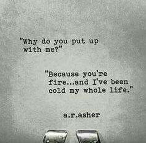 """""""""""Why do you put up with me?"""" """"Because you're fire...and I've been cold my whole life."""""""" - A.R.Asher"""