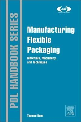 Download Pdf Manufacturing Flexible Packaging Materials Machinery And Techniques By Thomas Dunn Free Epub Flexibility Plastic Design Flexographic Printing