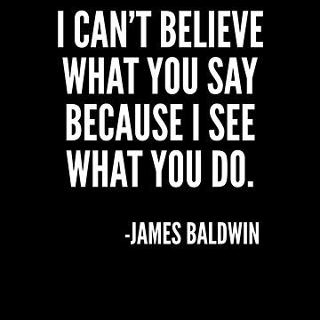 I can't believe what you say, because I see what you do, Black History, James Baldwin Quote by UrbanApparel  #Black  #blackhistory #blacklivesmatter #africanamerican #blackculture #BlackLivesMatter #blackpower #StayWoke #Woke