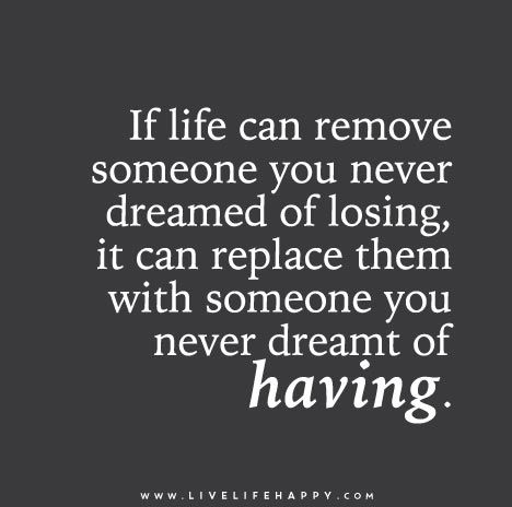 If life can remove someone you never dreamed of losing, it can replace them with someone you never dreamt of having.