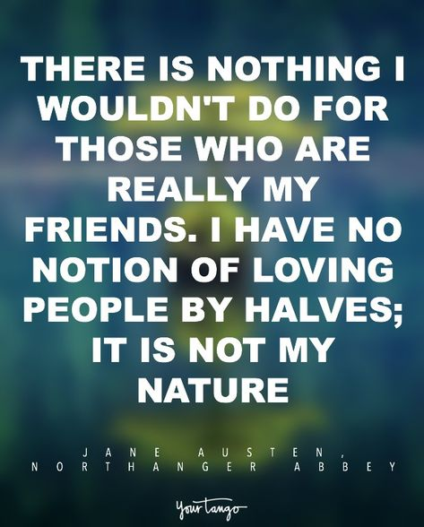 """""""There is nothing I wouldn't do for those who are really my friends. I have no notion of loving people by halves; it is not my nature."""" — Jane Austen, Northanger Abbey"""