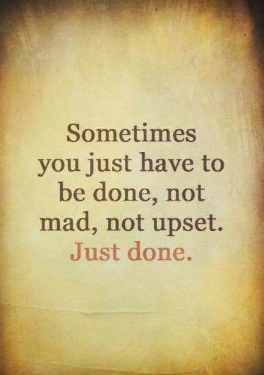Sometimes You Just Have To Be Done Not Mad Not Upset Just Done