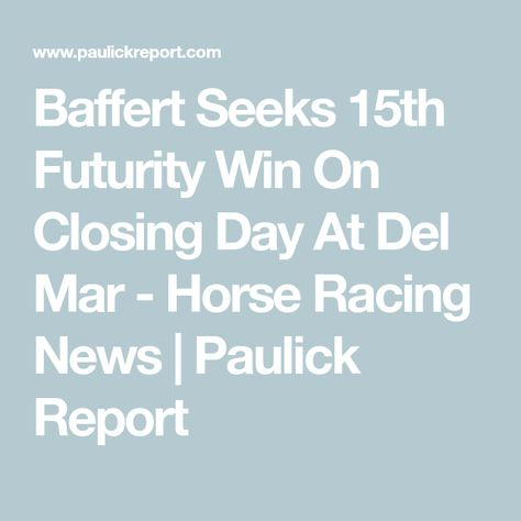 Baffert Seeks 15th Futurity Win On Closing Day At Del Mar - Horse Racing News | Paulick Report