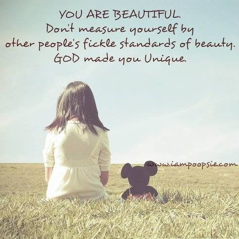 You are beautiful. Don't measure yourself by other people's fickle standards of beauty. God made you unique.
