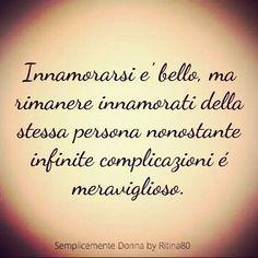 Innamorarsi e' bello, ma rimanere innamorati della stessa persona nonostante infinite complicazioni é meraviglioso.