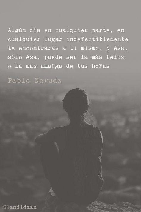 Algún día en cualquier parte en cualquier lugar indefectiblemente te encontrarás a ti mismo y ésa sólo ésa puede ser la más feliz o la más amarga de tus horas.  Pablo Neruda  @Candidman     #Frases Poemas Candidman Felicidad Feliz Pablo Neruda Poema @candidman