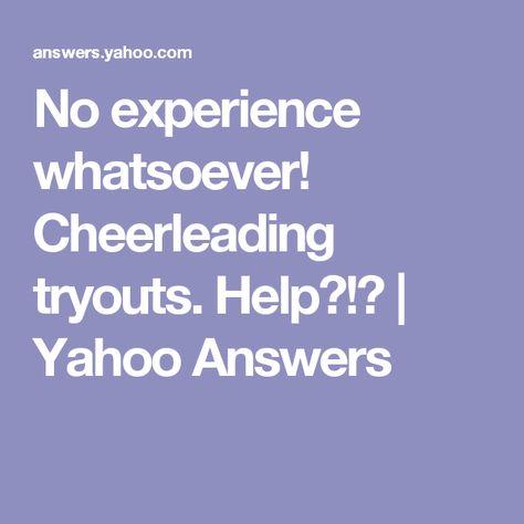 No Experience Whatsoever Cheerleading Tryouts Help  Yahoo