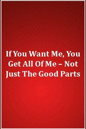 If You Want Me You Get All Of Me Not Just The Good Parts In