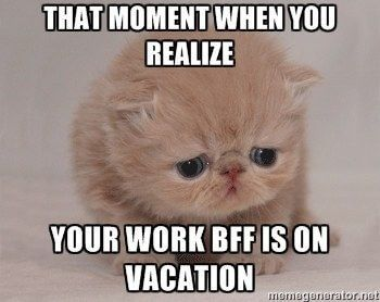 When Your Best Friend From Work Is On Vacation 37 Work Memes You Shouldn T Be Reading Right Now Because Work Quotes Funny Funny Memes About Work Work Memes