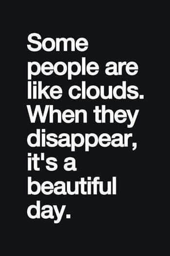 Some people are like clouds. When they disappear it's a beautiful day!  DO you know any folks like that?  Unfortunately, I do!  lol
