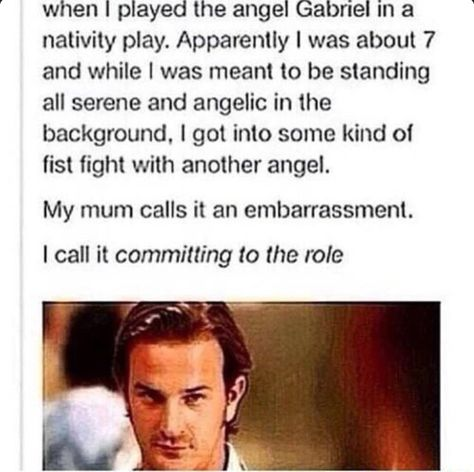 That will be my child. I will tell them to be snarky and a prankster if they ever play Gabriel, be a power-hungry jackass if they ever play Raphael, and be. well, I don't really know what to tell them about Michael.