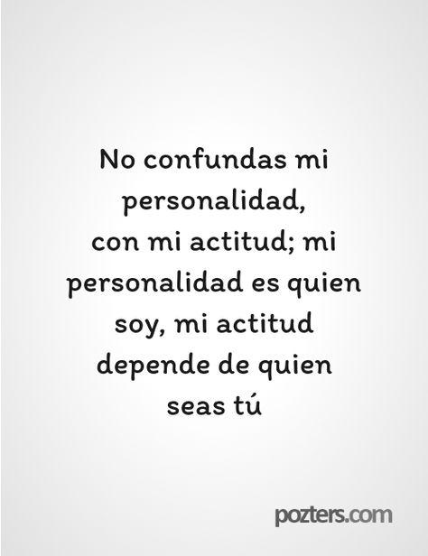 No confundas mi personalidad, con mi actitud; mi personalidad es quien soy, mi actitud depende de quien seas tú