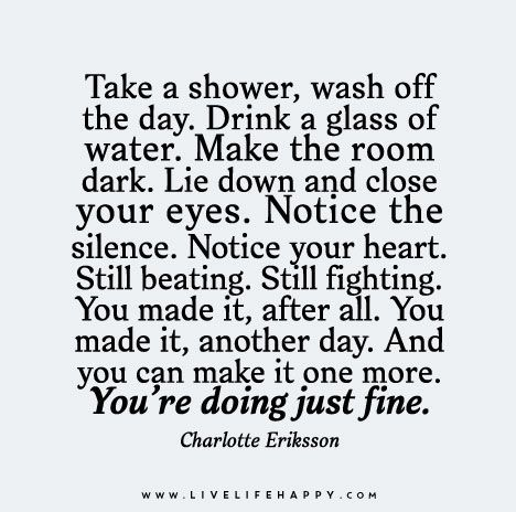 Take a shower, wash off the day. Drink a glass of water. Make the room dark. Lie down and close your eyes. Notice the silence. Notice your heart. Still beating. Still fighting. You made it, after all. You made it, another day. And you can make it one more. You're doing just fine.