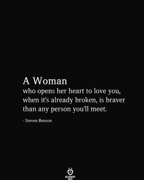A Woman who opens her heart to love you, when it's already broken, is braver than any person you'll meet - Steven Benson