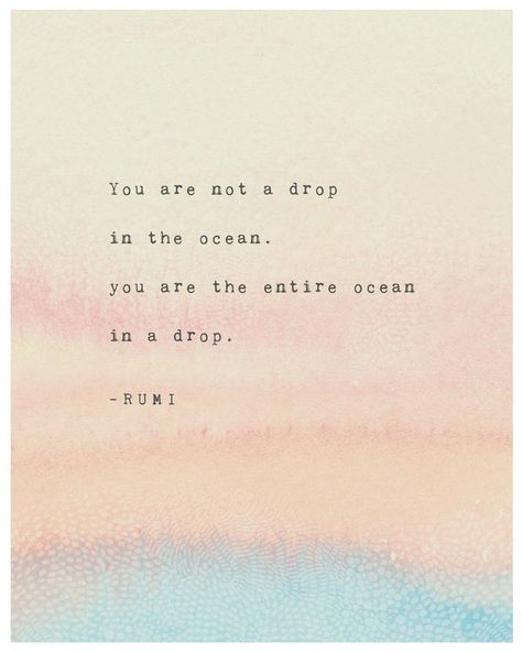 Rumi quote: You are not a drop in the ocean, You are the entire ocean in a drop.