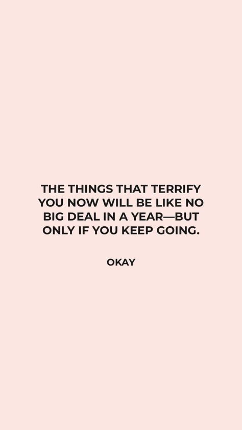 Author Unknown: THE THINGS THAT TERRIFY YOU NOW WILL BE LIKE NO BIG DEAL IN A YEAR —BUT ONLY IF YOU KEEP GOING.