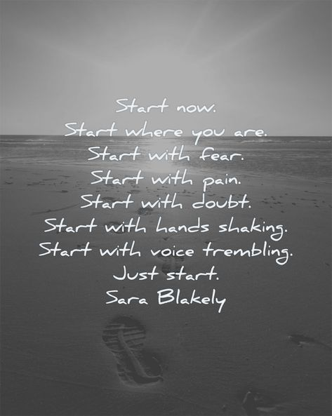Start now. Start where you are. Start with fear. Start with pain. Start with doubt. Start with hands shaking. Start with voice trembling. Just start. Sara Blakely