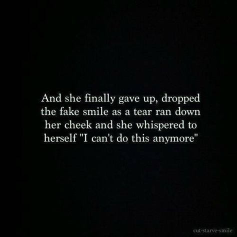 """And she finally gave up, dropped the fake smile as a tear ran down her cheek and she whispered to herself, """"I can't do this anymore."""""""