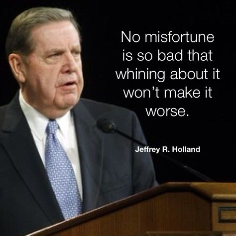 No misfortune is so bad that whining about it won't make it worse. — Jeffrey R. Holland