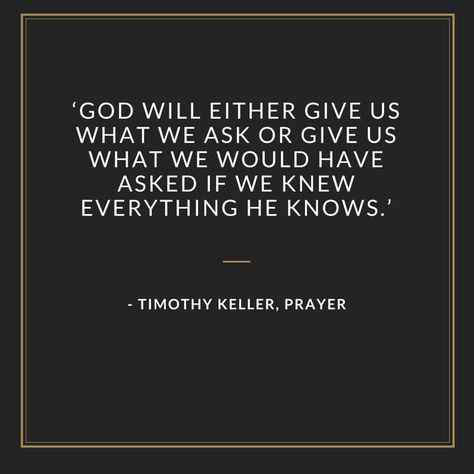 'God will either give us what we ask or give us what we would have asked if we knew everything he knows.' - Timothy Keller, PRAYER