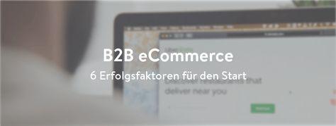 B2B eCommerce: 6 Erfolgsfaktoren für den Start -