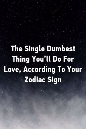 The Single Dumbest Thing You Ll Do For Love According To Your Zodiac Sign Zodiac Signs Astrology Signs Zodiac Facts