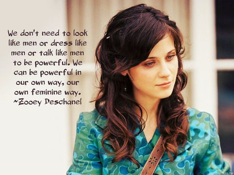 """""""We don't need to look like men or dress like men or talk like men to be powerful. We can be powerful in our own way, our own feminine way."""" - Zooey Deschanel"""