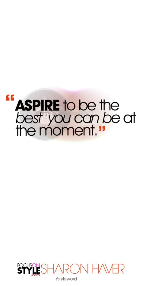 ASPIRE to be the best  you can be at the moment. Subscribe to the daily #styleword here: http://www.focusonstyle.com/styleword/ #quotes #styletips