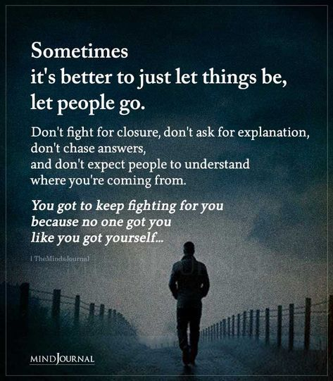 Sometimes it's better to just let things be, let people go. Don't fight for closure, don't ask for explanation, don't chase answers, and don't expect people to understand where you're coming from. You got to keep fighting for you because no one got you like you got yourself… #lifequotes #meaningfulquotes